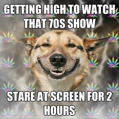 getting high to watch that 70s show stare at screen for 2 ho - Stoner Dog