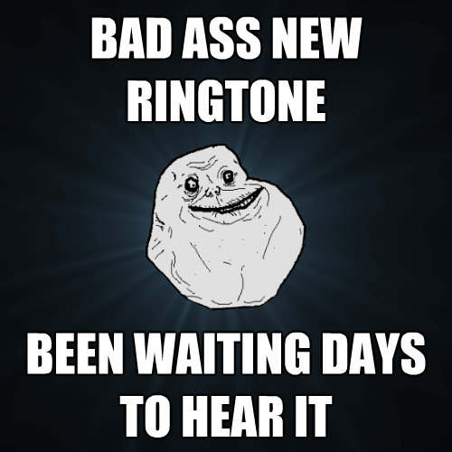 bad ass newringtone been waiting days to hear it - Forever Alone