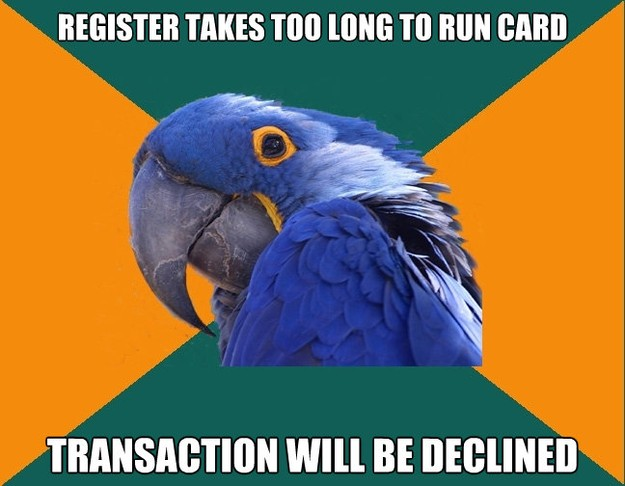 register takes too long to run card transaction will be decl - Paranoid Parrot