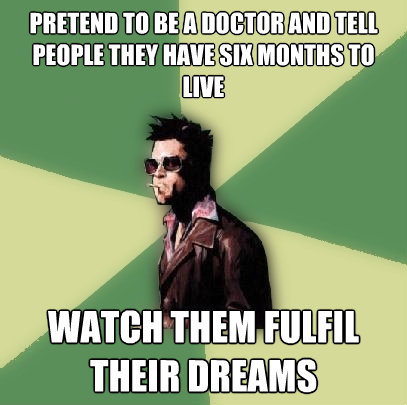 pretend to be a doctor and tell people they have six months  - Helpful Tyler Durden