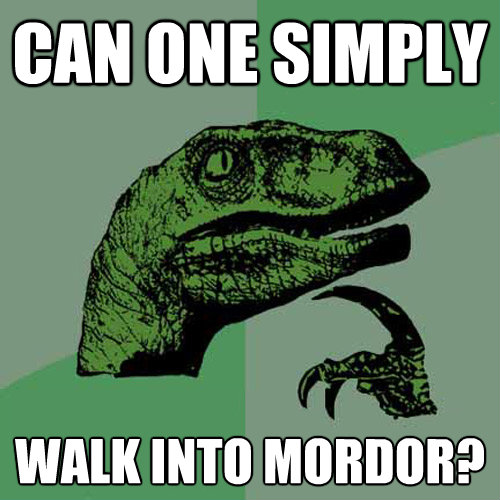 can one simply walk into mordor - Philosoraptor