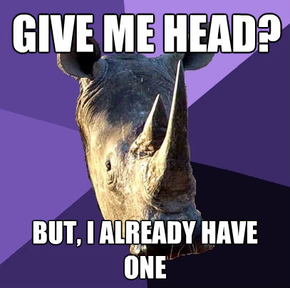 give me head but i already have one - Sexually Oblivious Rhino