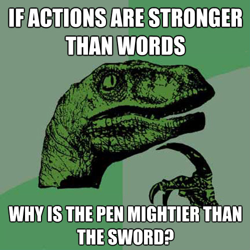 if actions are stronger than words why is the pen mightier t - Philosoraptor