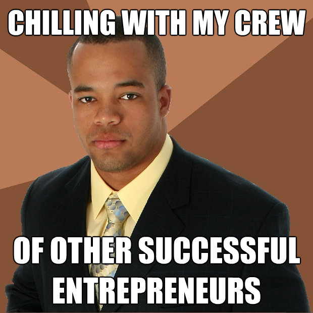chilling with my crew of other successful entrepreneurs ...