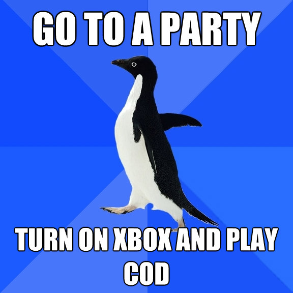 go to a party turn on xbox and play cod - Socially Awkward Penguin