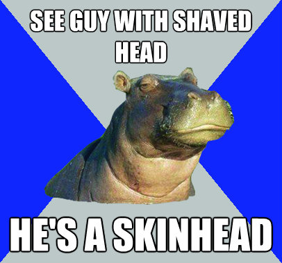 see guy with shaved head hes a skinhead - Skeptical Hippo