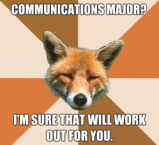 communications major im sure that will work out for you - Condescending Fox