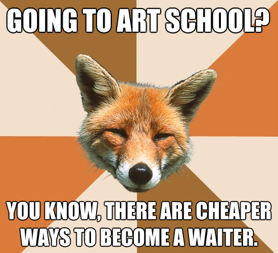 going to art school you know there are cheaper ways to be - Condescending Fox