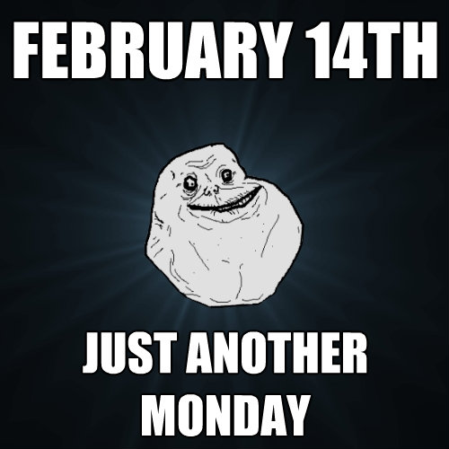 february 14th just another monday  - Forever Alone