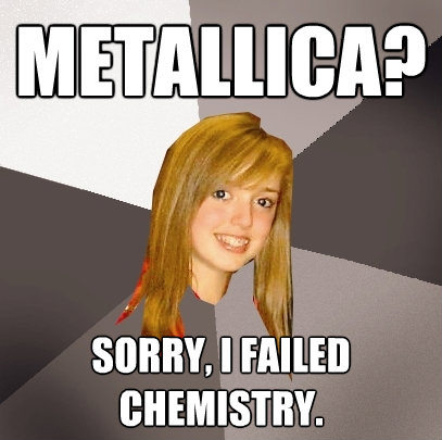 metallica sorry i failed chemistry  - Musically Oblivious 8th Grader