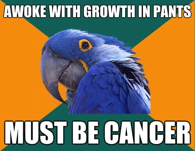 awoke with growth in pants must be cancer  - Paranoid Parrot