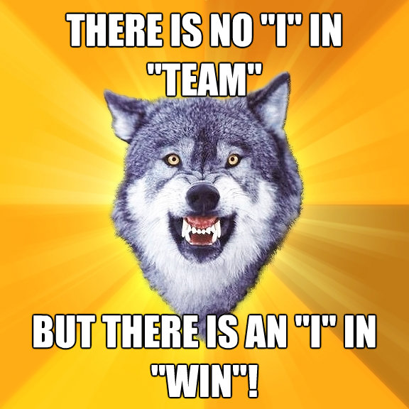 there is no i in team but there is an i in win - Courage Wolf