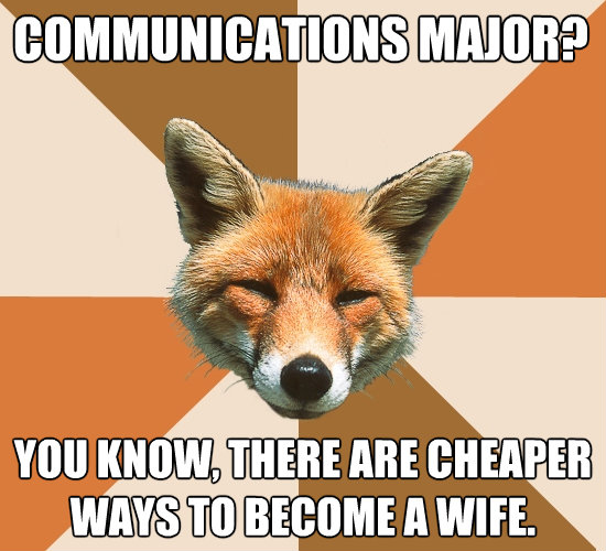 communications major you know there are cheaper ways to b - Condescending Fox
