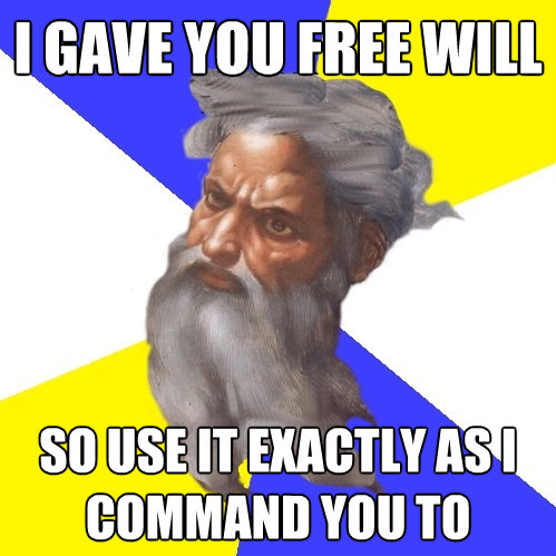 i gave you free will so use it exactly as i command you to - Advice God