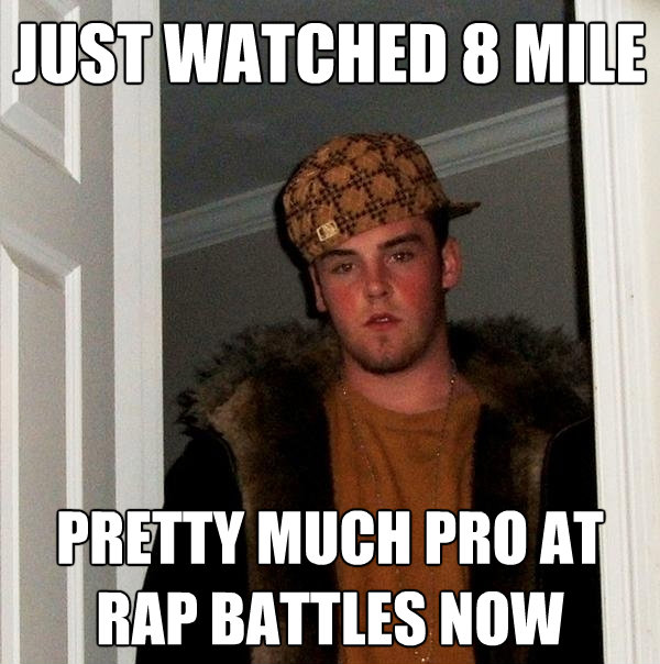 just watched 8 mile pretty much pro at rap battles now - Scumbag Steve