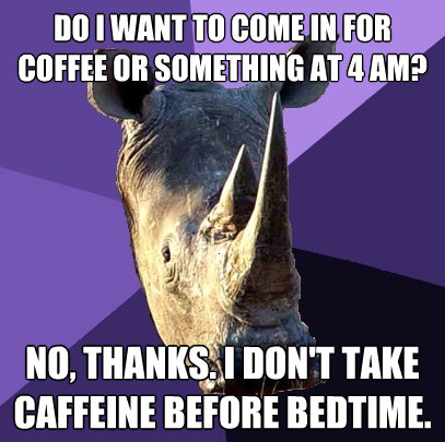 do i want to come in for coffee or something at 4 am no th - Sexually Oblivious Rhino