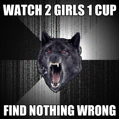 watch 2 girls 1 cup find nothing wrong - Insanity Wolf
