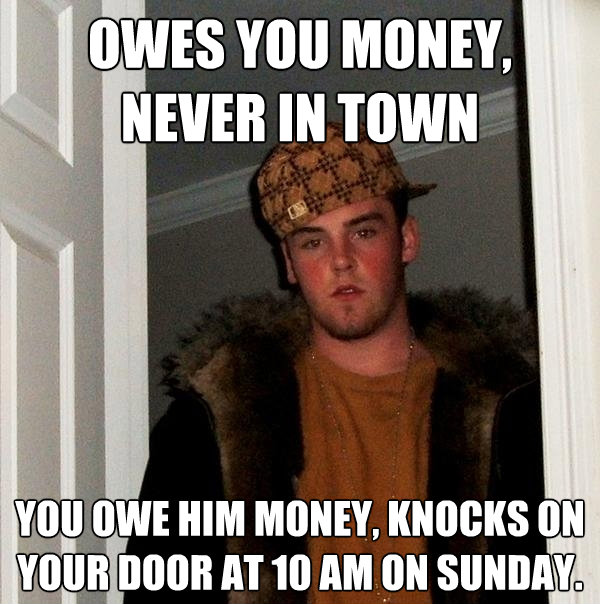 owes you money never in town you owe him money knocks on y - Scumbag Steve