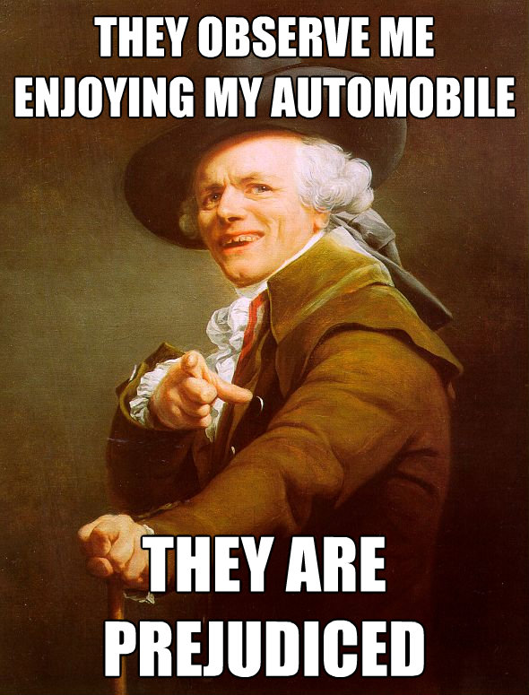 they observe me enjoying my automobile they are prejudiced - Joseph Ducreux