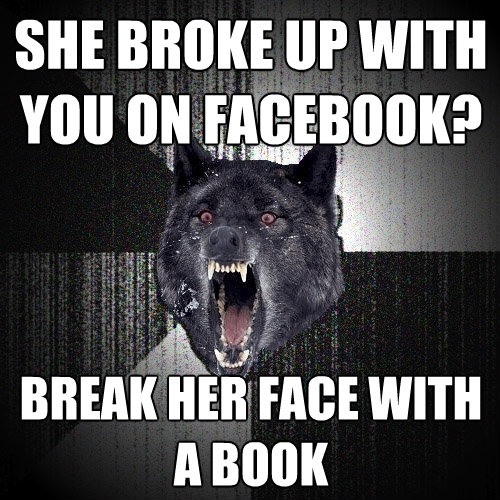 she broke up with you on facebook break her face with a boo - Insanity Wolf