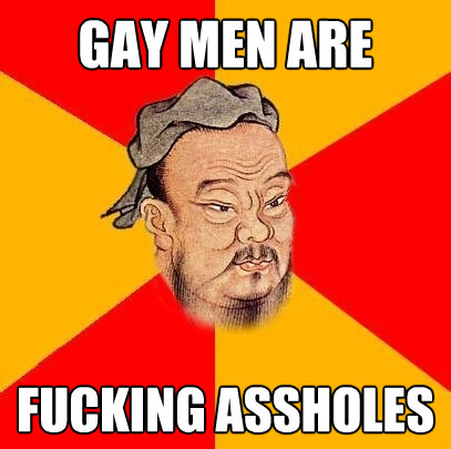 gay men are fucking assholes - Confucius says