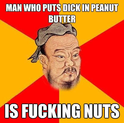 man who puts dick in peanut butter is fucking nuts - Confucius says