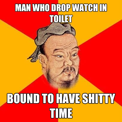 man who drop watch in toilet bound to have shitty time - Confucius says