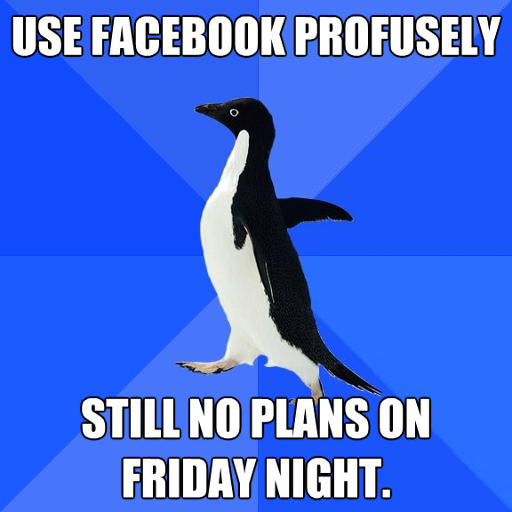 use facebook profusely still no plans on friday night - Socially Awkward Penguin