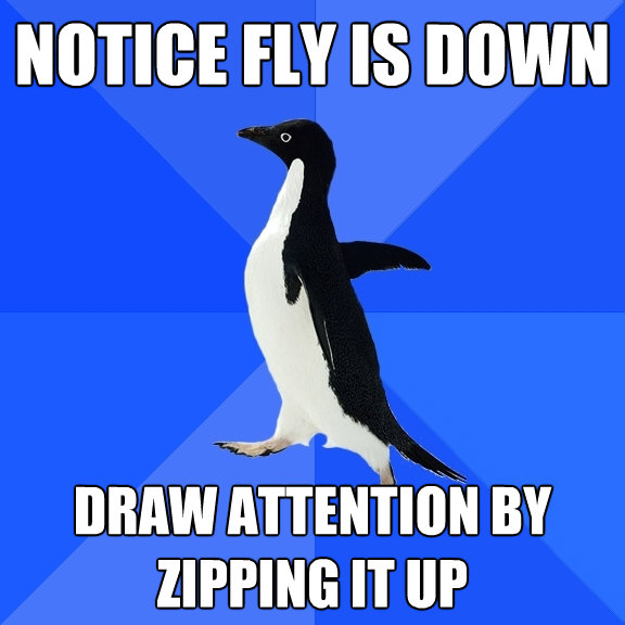 notice fly is down draw attention by zipping it up - Socially Awkward Penguin