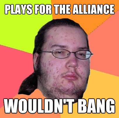 plays for the alliance wouldnt bang - Butthurt Dweller