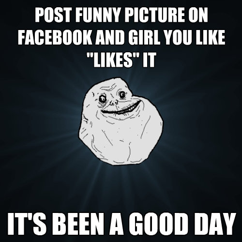 post funny picture on facebook and girl you like likes it  - Forever Alone