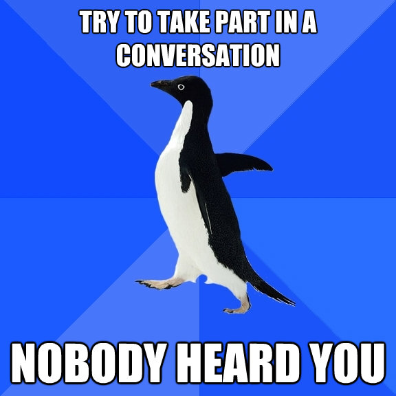 try to take part in a conversation nobody heard you - Socially Awkward Penguin
