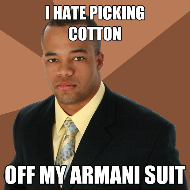 i hate picking cotton off my armani suit - Successful Black Man