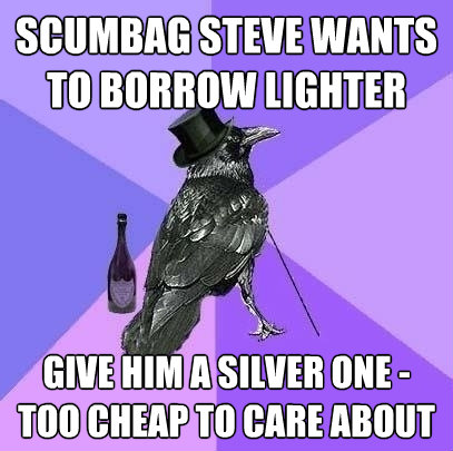 scumbag steve wants to borrow lighter give him a silver one  - Rich Raven