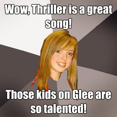 wow thriller is a great song those kids on glee are so tal - Musically Oblivious 8th Grader