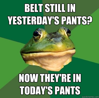 belt still in yesterdays pants now theyre todays pants - Foul Bachelor Frog
