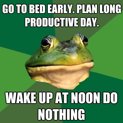 go to bed early plan long productive day wake up at noon  - Foul Bachelor Frog