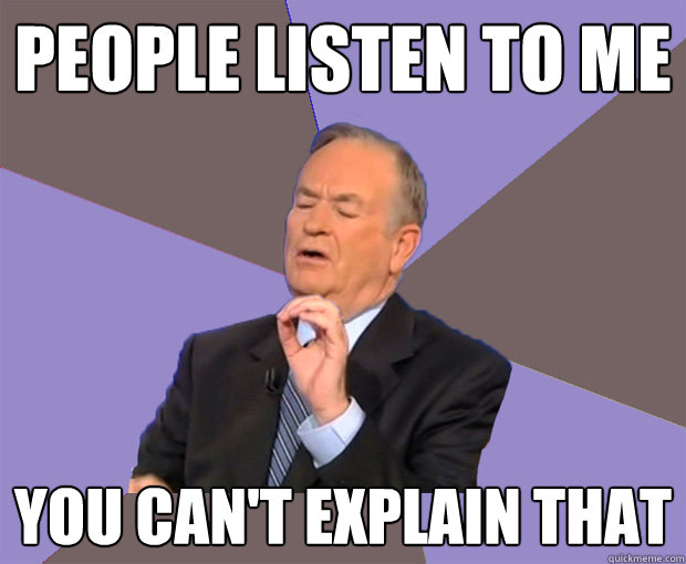people listen to me you cant explain that - Bill O Reilly