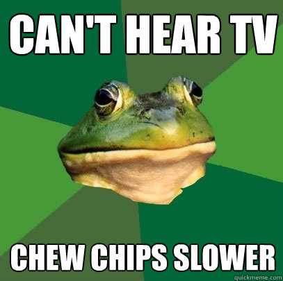 cant hear tv chew chips slower - Foul Bachelor Frog