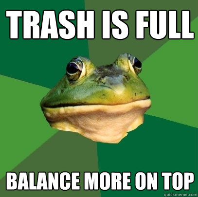 trash is full balance more on top - Foul Bachelor Frog