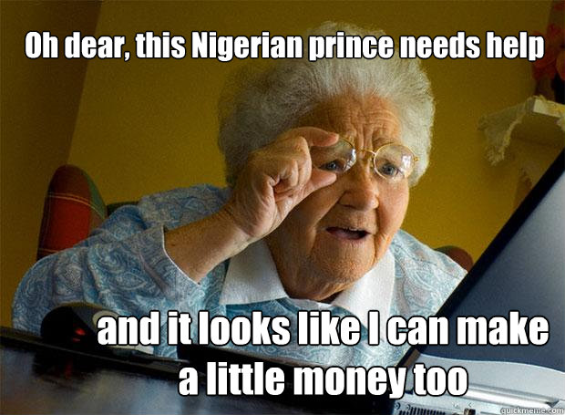 oh dear this nigerian prince needs help and it looks like i - Grandma finds the Internet