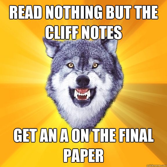 read nothing but the cliff notes get an a on the final pape - Courage Wolf