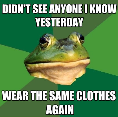 didnt see anyone i know yesterday wear the same clothes ag - Foul Bachelor Frog
