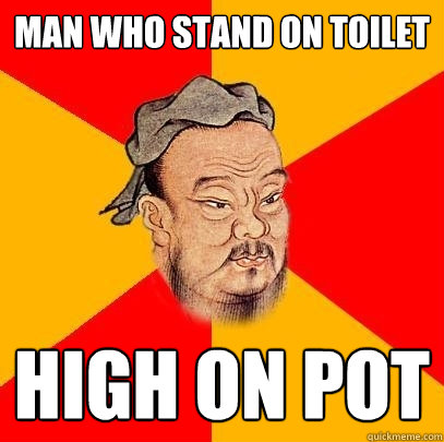 man who stand on toilet high on pot - Confucius says