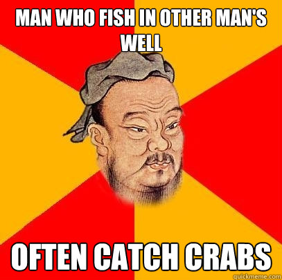 man who fish in other mans well often catch crabs - Confucius says