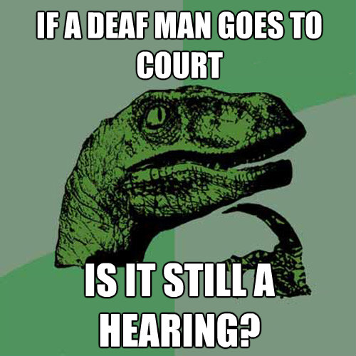 if a deaf man goes to court is it still a hearing - Philosoraptor