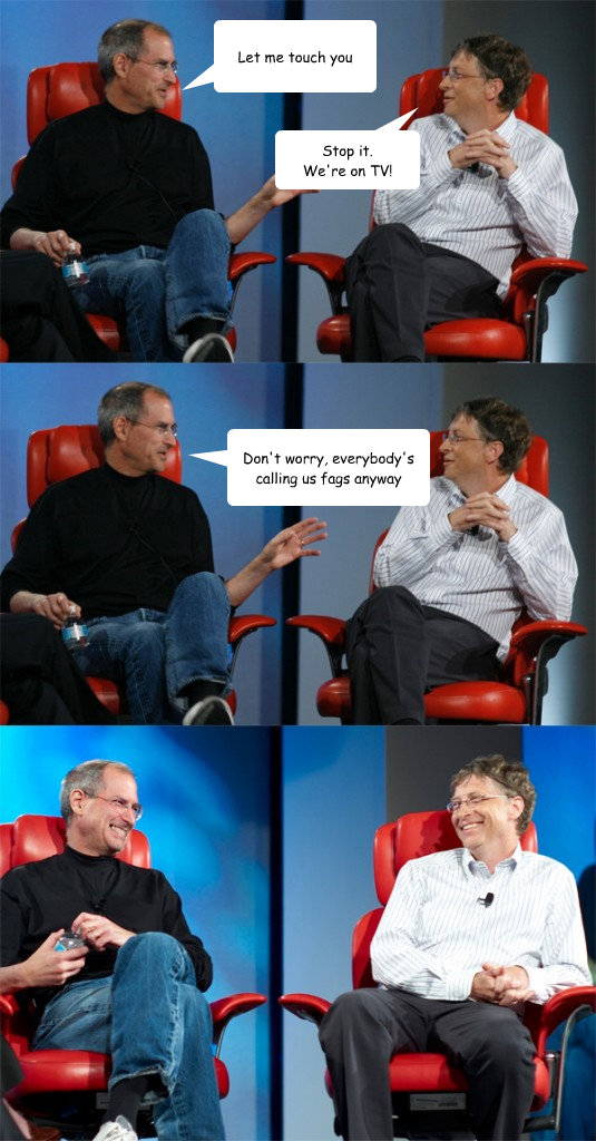 let me touch you stop it were on tv dont worry everybod - Steve Jobs vs Bill Gates