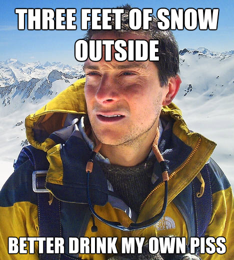 three feet of snow outside better drink my own piss - Bear Grylls
