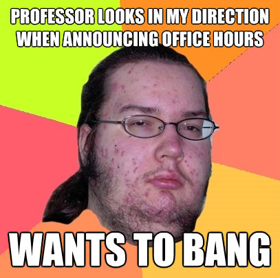 professor looks in my direction when announcing office hours - Butthurt Dweller