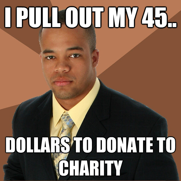 i pull out my 45 dollars to donate to charity - Successful Black Man